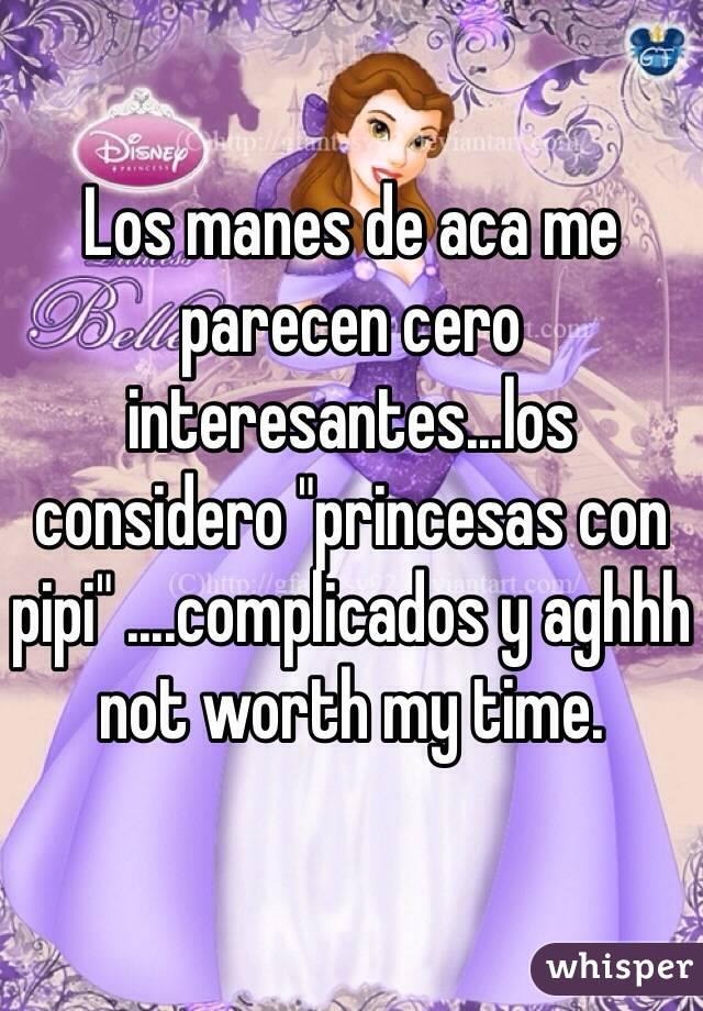 """Los manes de aca me parecen cero interesantes...los considero """"princesas con pipi"""" ....complicados y aghhh not worth my time."""