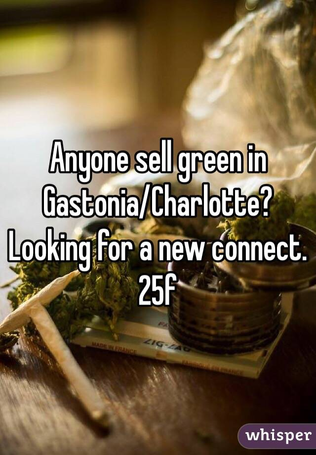 Anyone sell green in Gastonia/Charlotte? Looking for a new connect. 25f