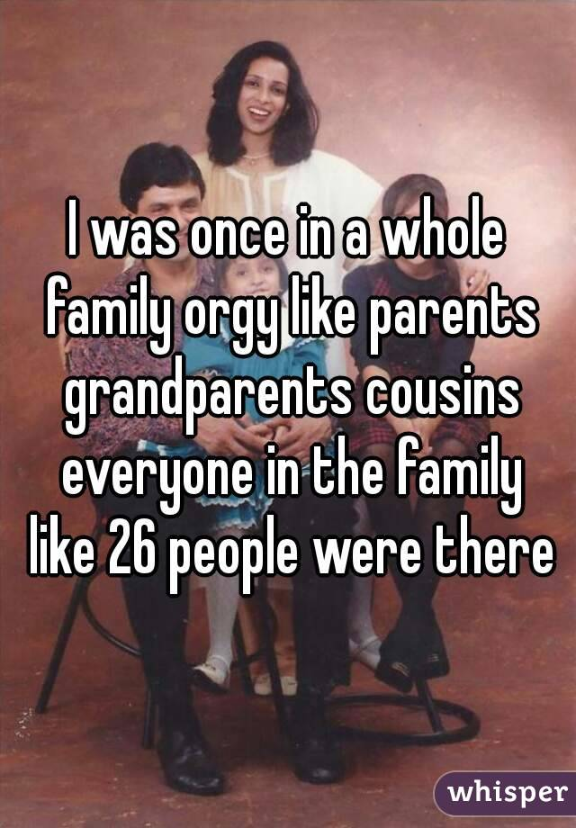 I was once in a whole family orgy like parents grandparents cousins everyone in the family like 26 people were there