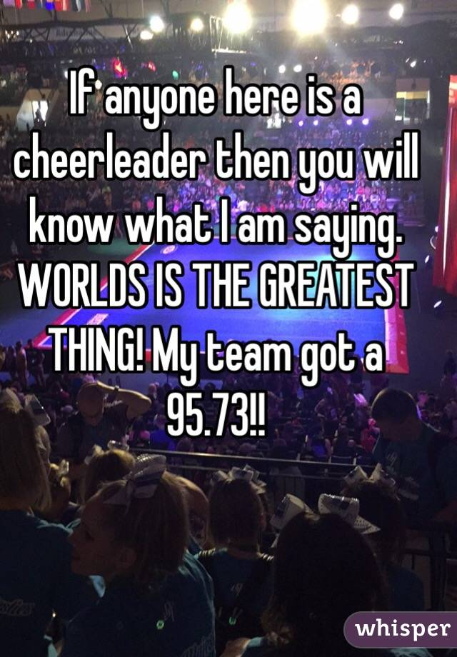 If anyone here is a cheerleader then you will know what I am saying. WORLDS IS THE GREATEST THING! My team got a 95.73!!