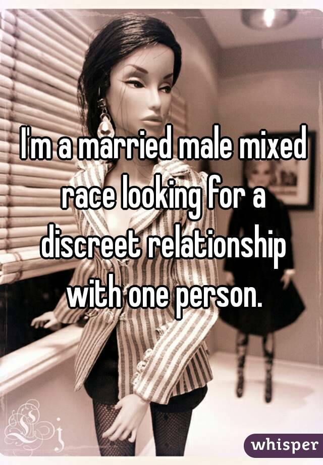 I'm a married male mixed race looking for a discreet relationship with one person.