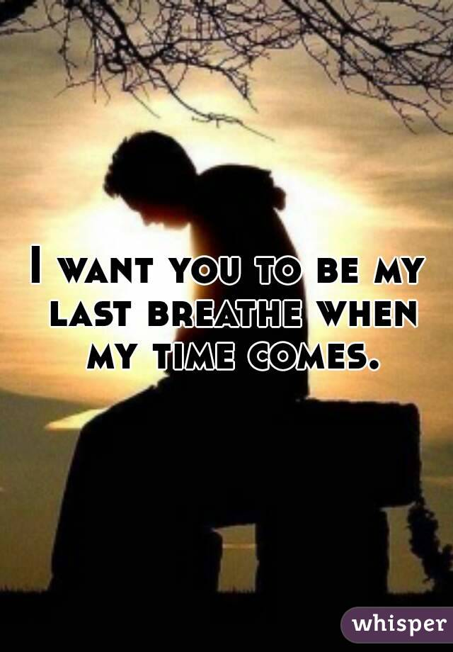 I want you to be my last breathe when my time comes.