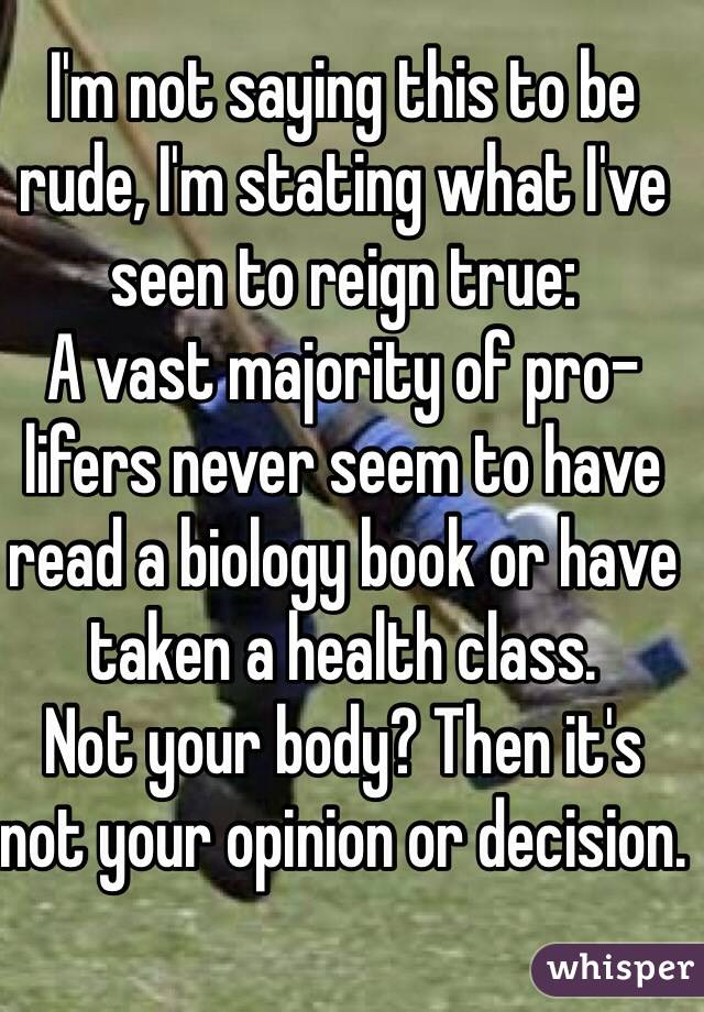 I'm not saying this to be rude, I'm stating what I've seen to reign true: A vast majority of pro-lifers never seem to have read a biology book or have taken a health class. Not your body? Then it's not your opinion or decision.