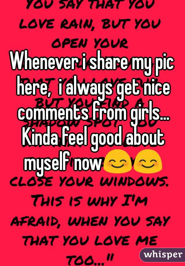 Whenever i share my pic here,  i always get nice comments from girls... Kinda feel good about myself now😊😊