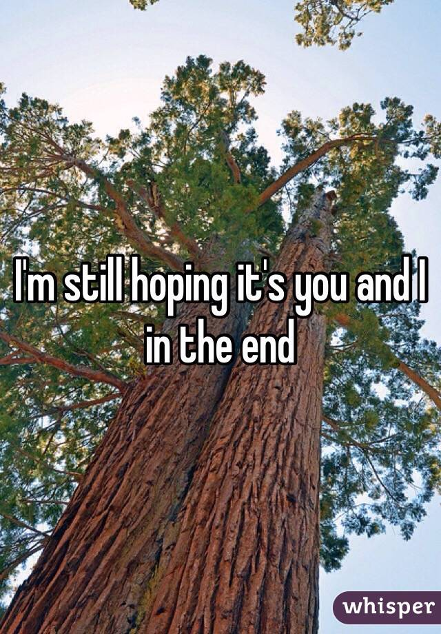 I'm still hoping it's you and I in the end