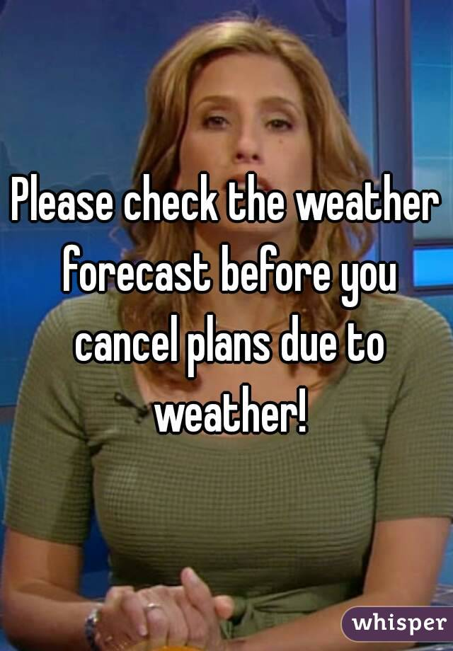 Please check the weather forecast before you cancel plans due to weather!