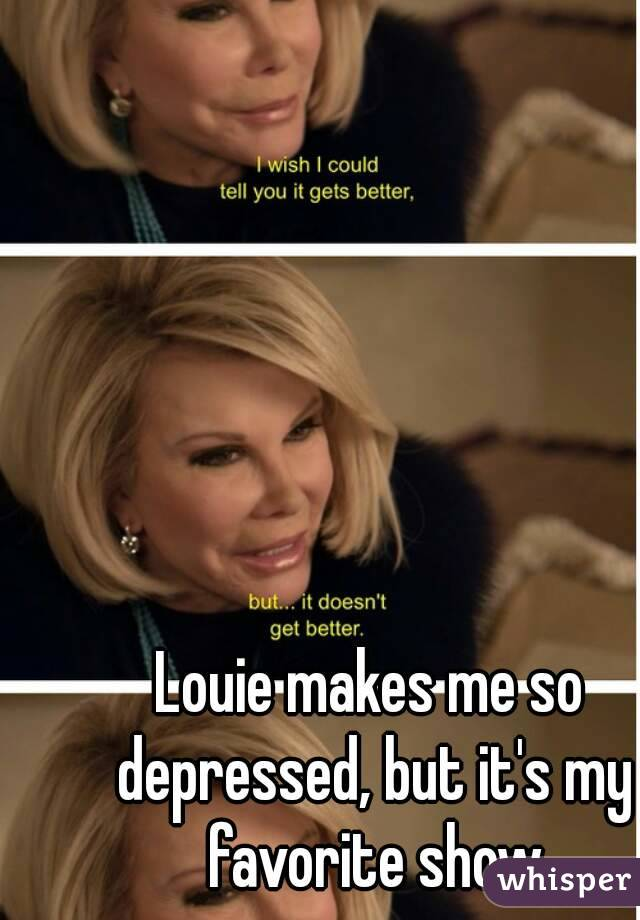 Louie makes me so depressed, but it's my favorite show