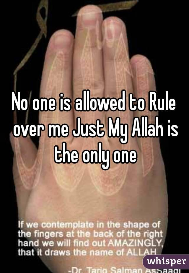 No one is allowed to Rule over me Just My Allah is the only one