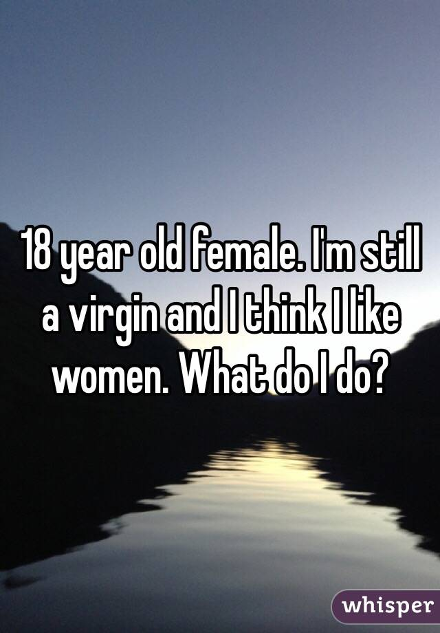 18 year old female. I'm still a virgin and I think I like women. What do I do?