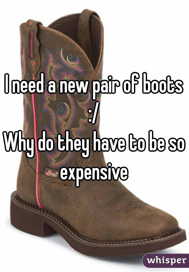 I need a new pair of boots :/  Why do they have to be so expensive