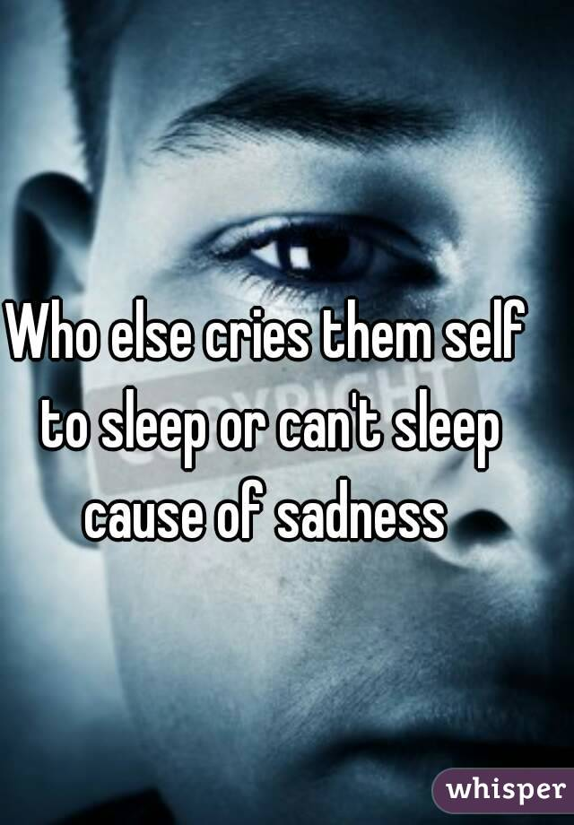 Who else cries them self to sleep or can't sleep cause of sadness