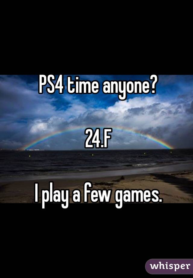 PS4 time anyone?   24.F  I play a few games.
