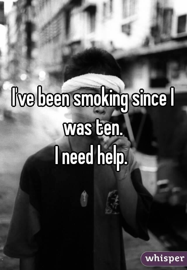 I've been smoking since I was ten.  I need help.