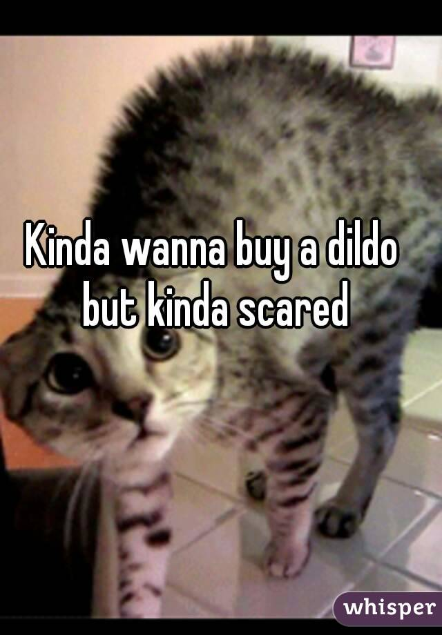 Kinda wanna buy a dildo but kinda scared