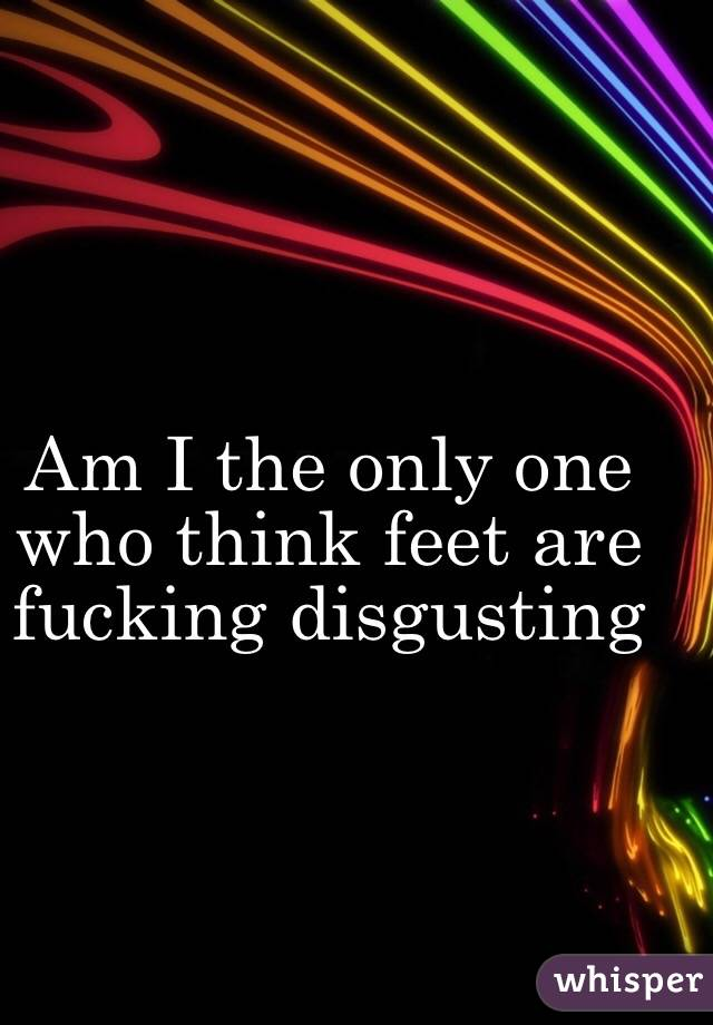 Am I the only one who think feet are fucking disgusting