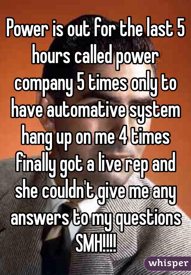 Power is out for the last 5 hours called power company 5 times only to have automative system hang up on me 4 times finally got a live rep and she couldn't give me any answers to my questions SMH!!!!