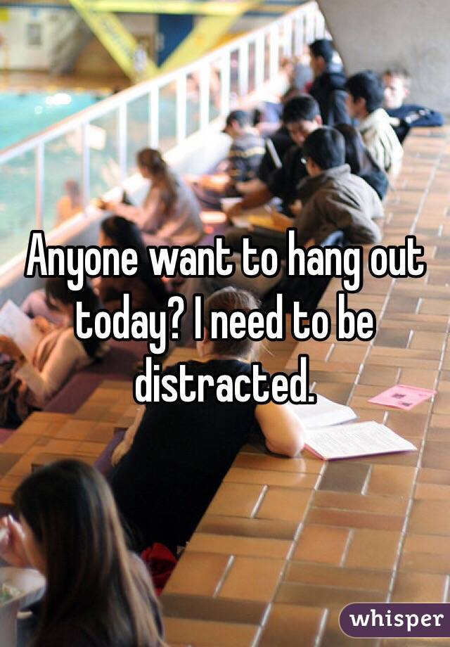 Anyone want to hang out today? I need to be distracted.