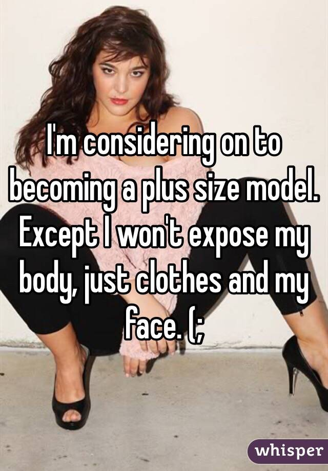 I'm considering on to becoming a plus size model. Except I won't expose my body, just clothes and my face. (;