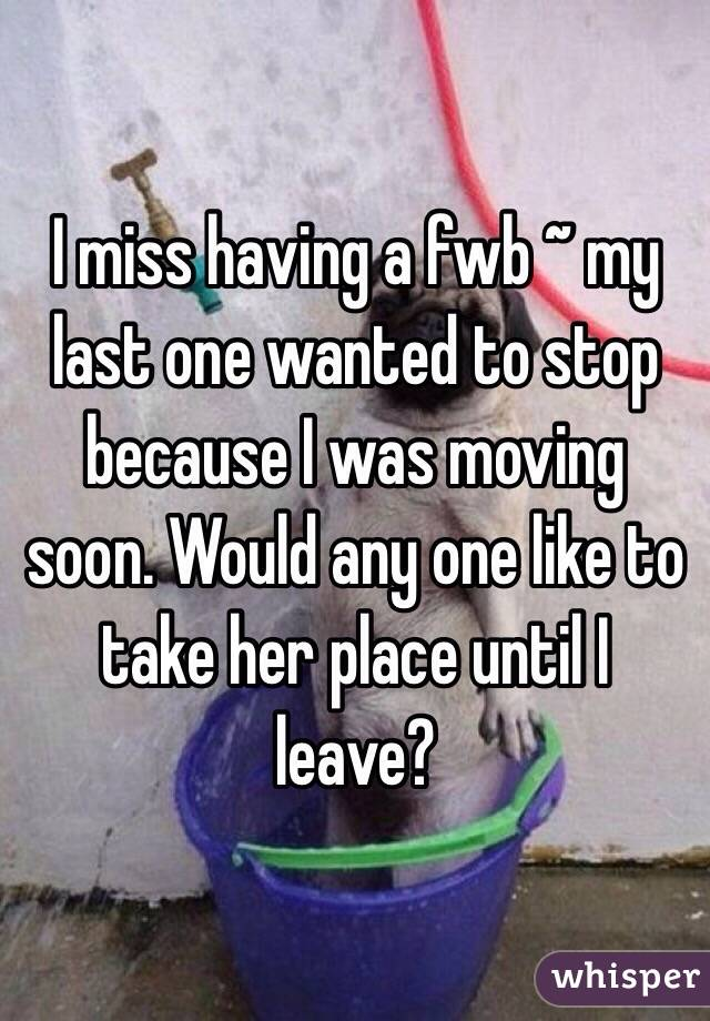 I miss having a fwb ~ my last one wanted to stop because I was moving soon. Would any one like to take her place until I leave?