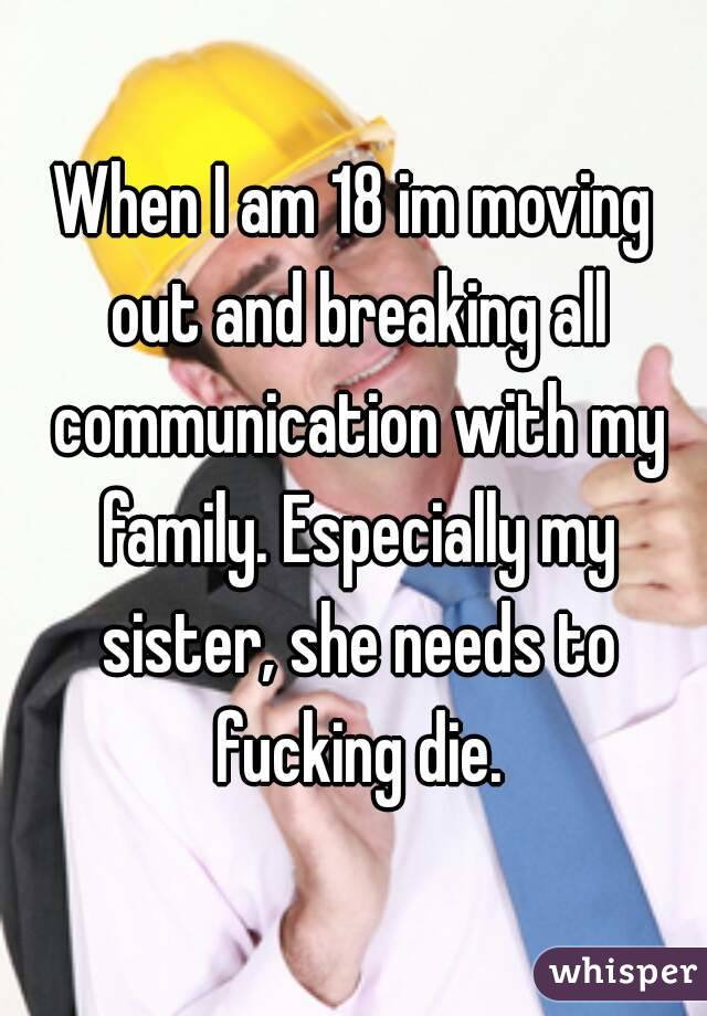 When I am 18 im moving out and breaking all communication with my family. Especially my sister, she needs to fucking die.