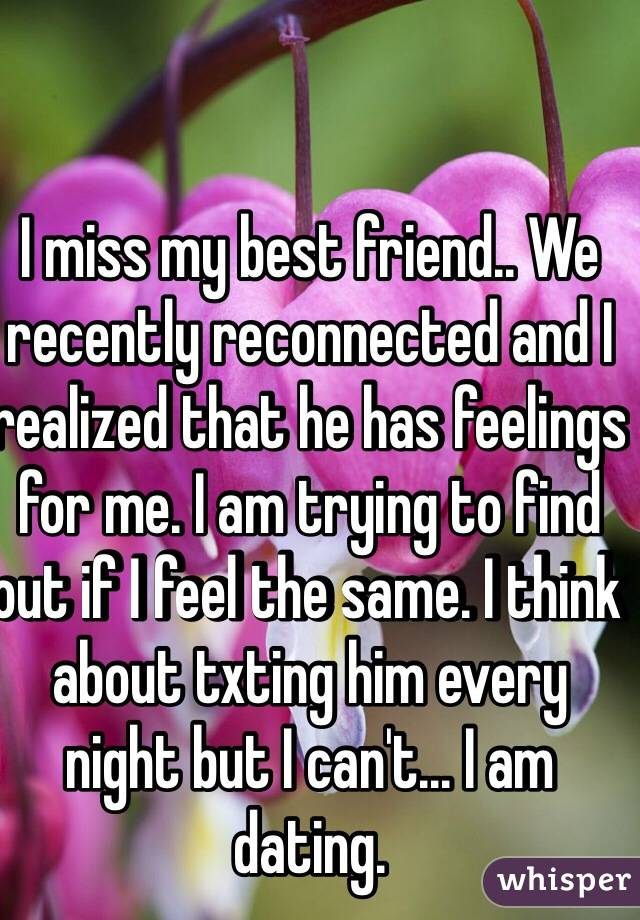 I miss my best friend.. We recently reconnected and I realized that he has feelings for me. I am trying to find out if I feel the same. I think about txting him every night but I can't... I am dating.