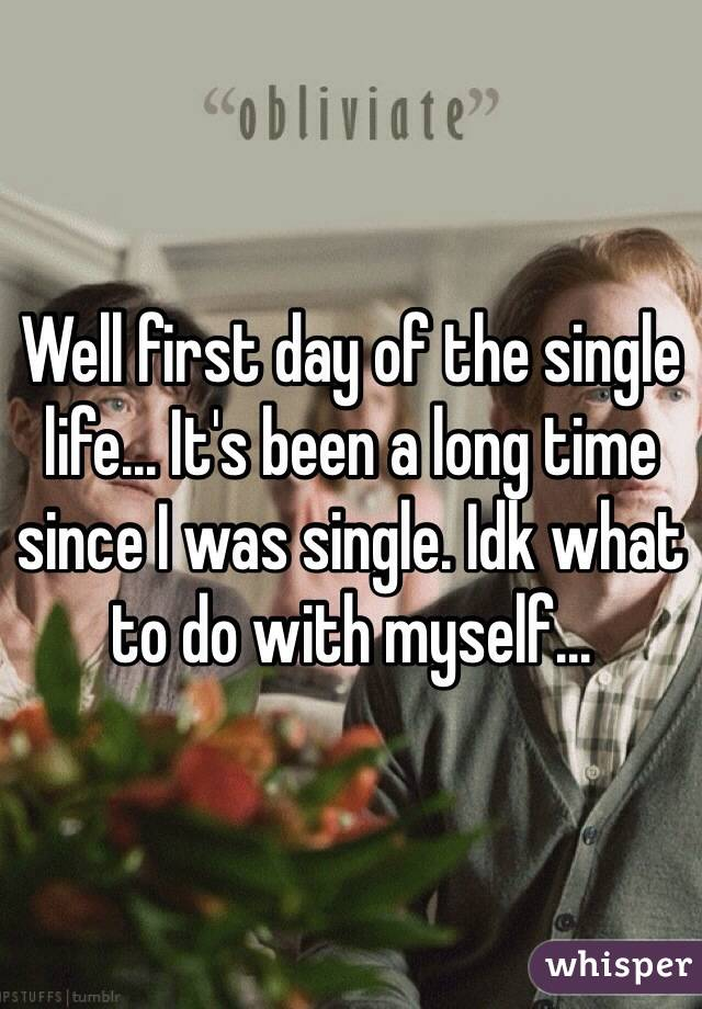Well first day of the single life... It's been a long time since I was single. Idk what to do with myself...