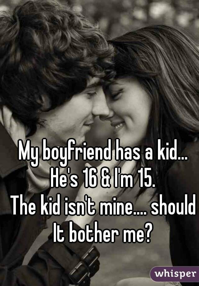 My boyfriend has a kid... He's 16 & I'm 15.  The kid isn't mine.... should It bother me?
