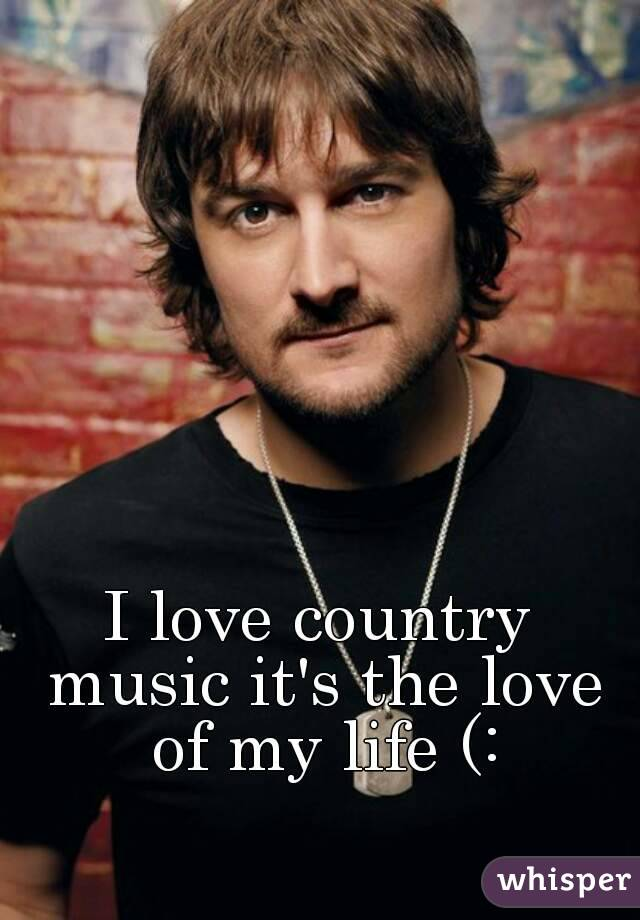 I love country music it's the love of my life (: