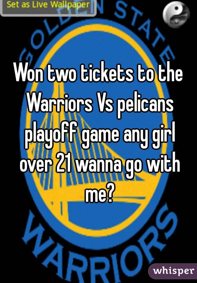 Won two tickets to the Warriors Vs pelicans playoff game any girl over 21 wanna go with me?