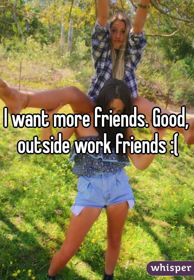 I want more friends. Good, outside work friends :(