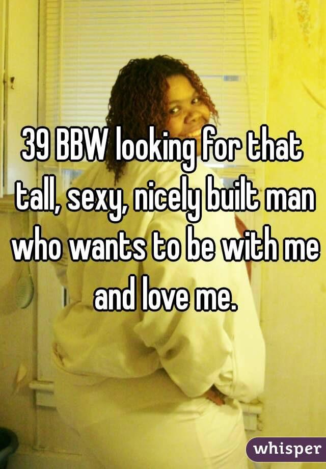 39 BBW looking for that tall, sexy, nicely built man who wants to be with me and love me.