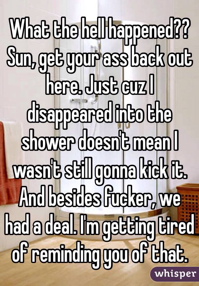 What the hell happened??  Sun, get your ass back out here. Just cuz I disappeared into the shower doesn't mean I wasn't still gonna kick it. And besides fucker, we had a deal. I'm getting tired of reminding you of that.