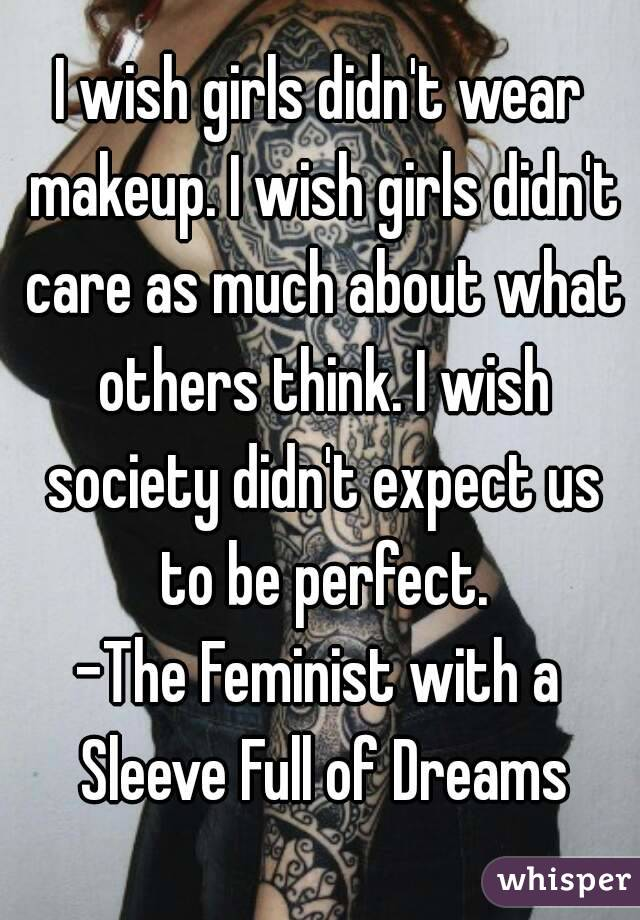 I wish girls didn't wear makeup. I wish girls didn't care as much about what others think. I wish society didn't expect us to be perfect. -The Feminist with a Sleeve Full of Dreams