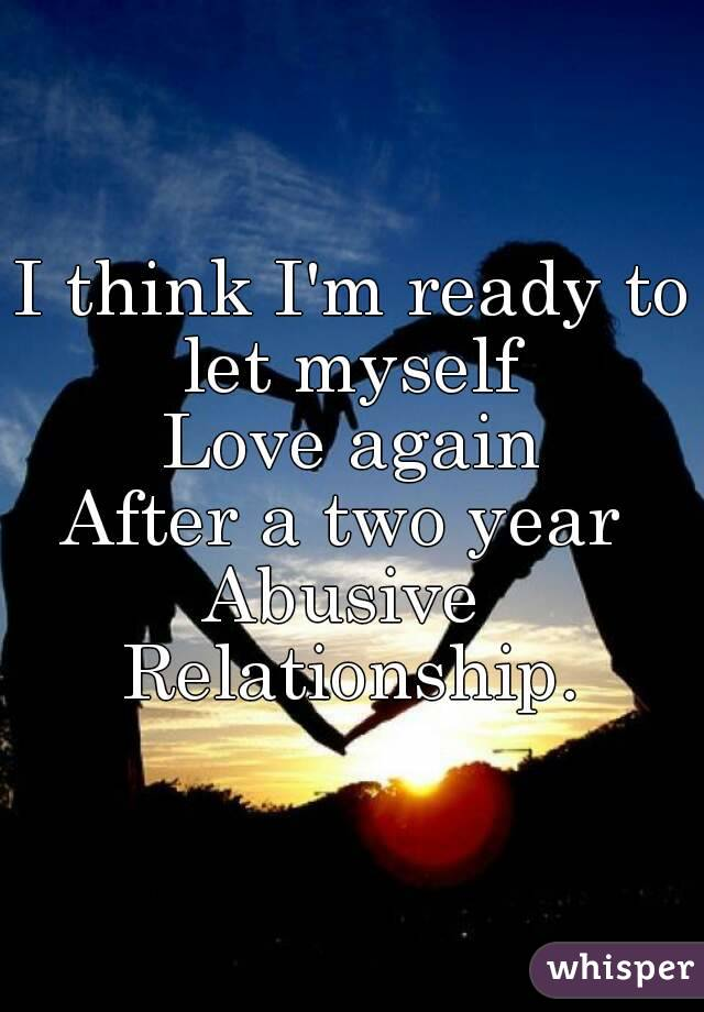 I think I'm ready to let myself  Love again After a two year  Abusive  Relationship.