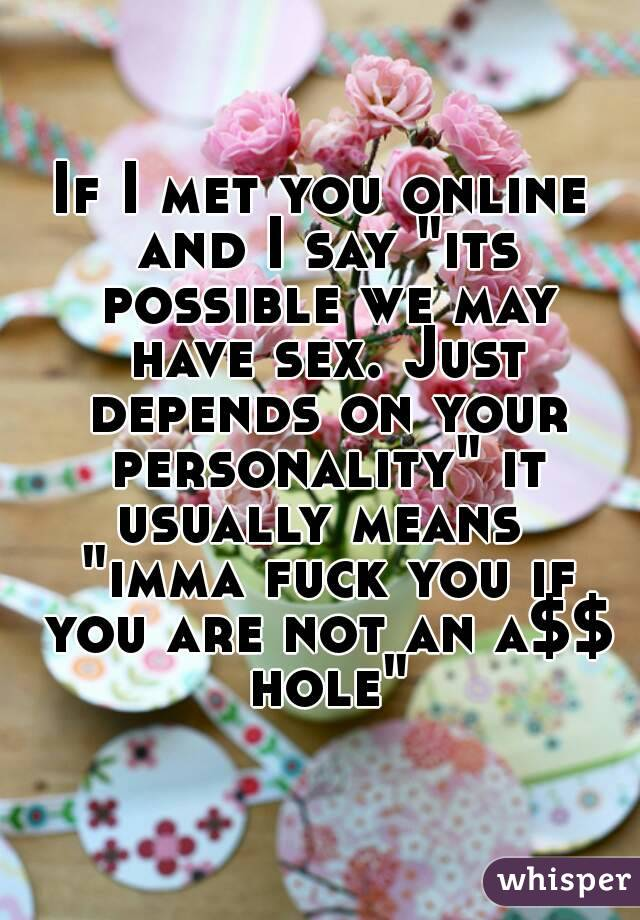 "If I met you online and I say ""its possible we may have sex. Just depends on your personality"" it usually means  ""imma fuck you if you are not an a$$ hole"""