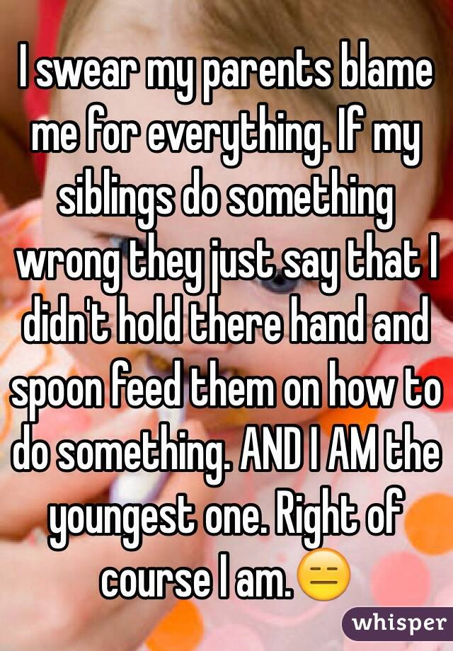 I swear my parents blame me for everything. If my siblings do something wrong they just say that I didn't hold there hand and spoon feed them on how to do something. AND I AM the youngest one. Right of course I am.😑