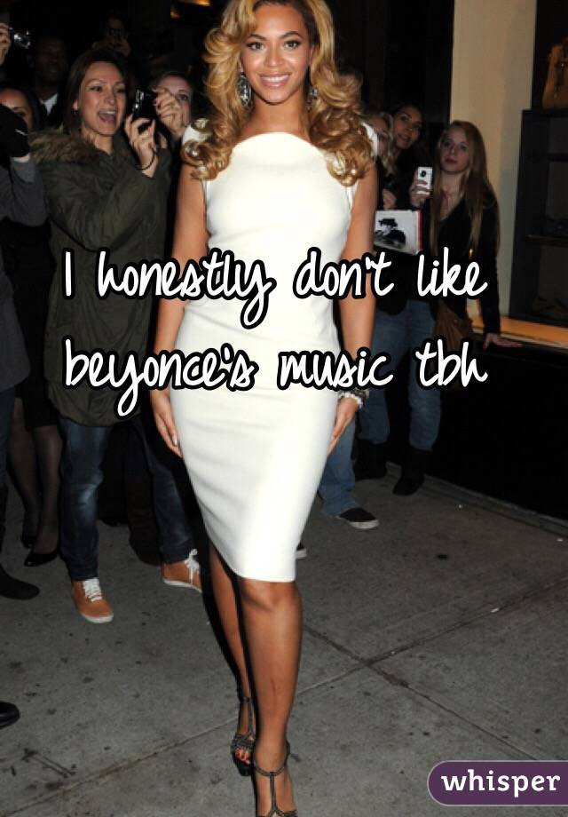 I honestly don't like beyonce's music tbh