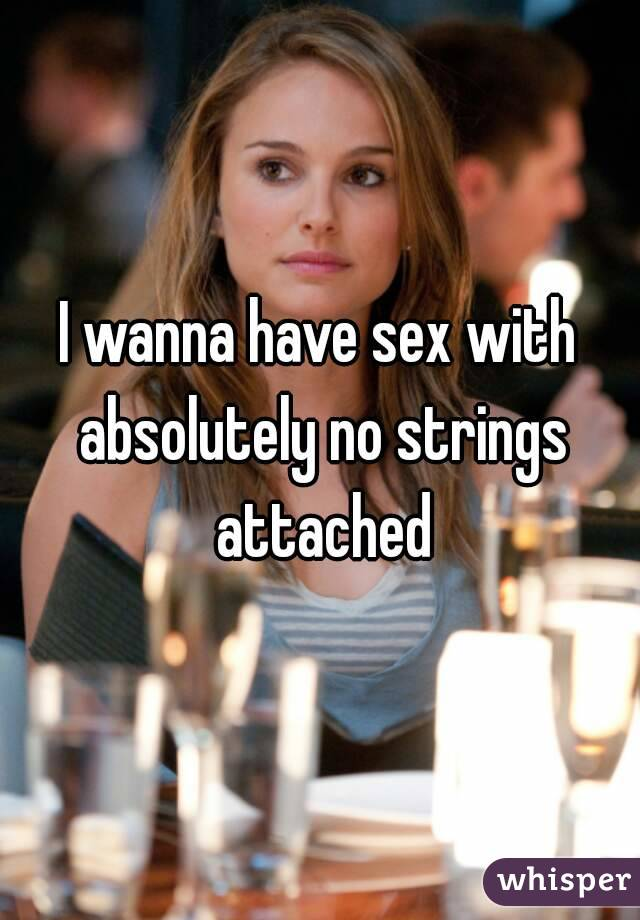 I wanna have sex with absolutely no strings attached