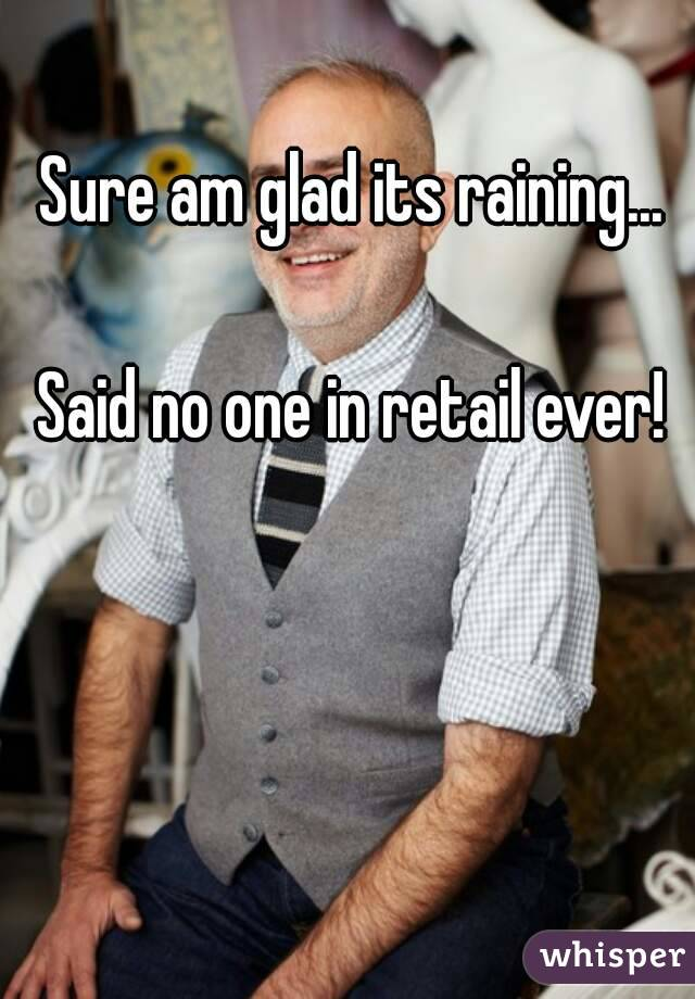Sure am glad its raining...  Said no one in retail ever!