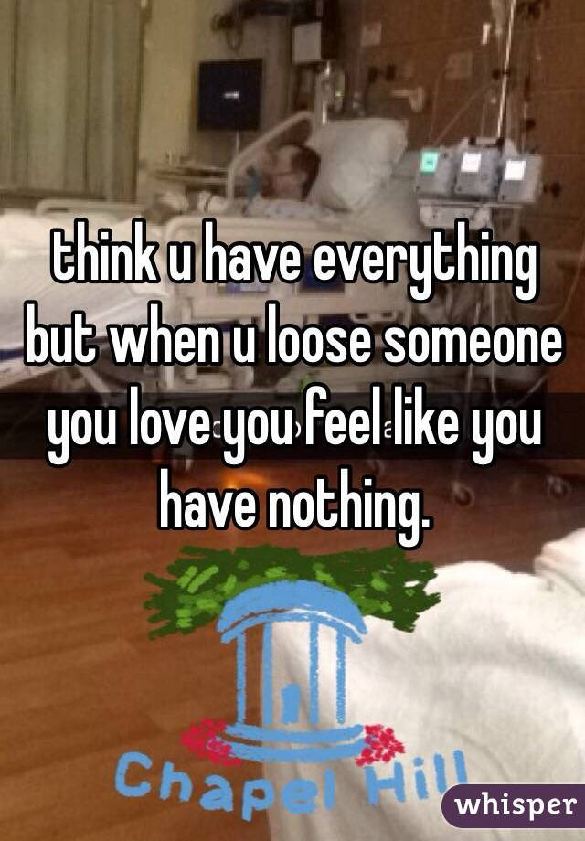 think u have everything but when u loose someone you love you feel like you have nothing.