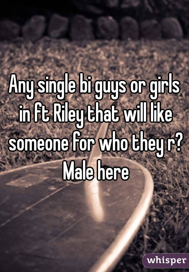 Any single bi guys or girls in ft Riley that will like someone for who they r? Male here