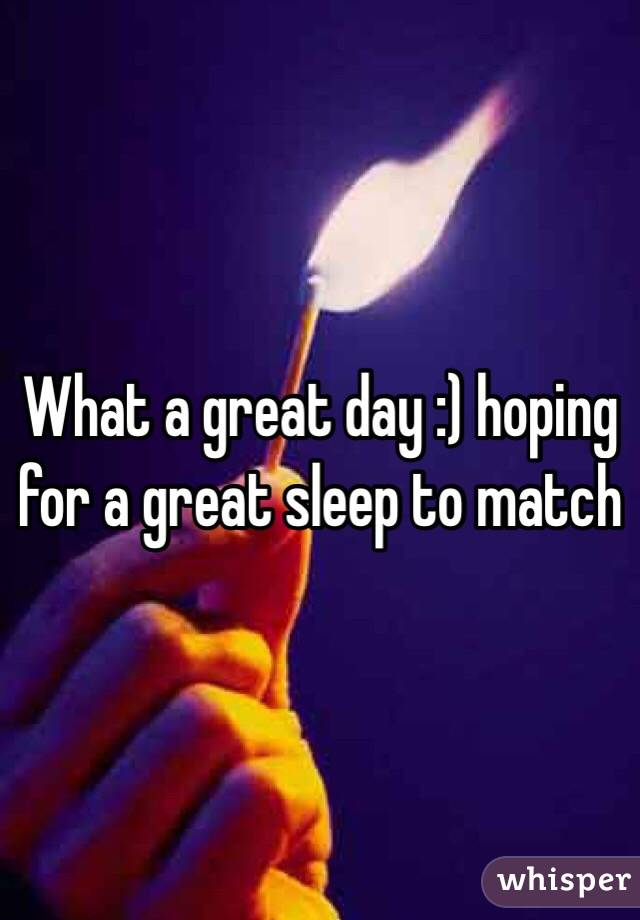 What a great day :) hoping for a great sleep to match
