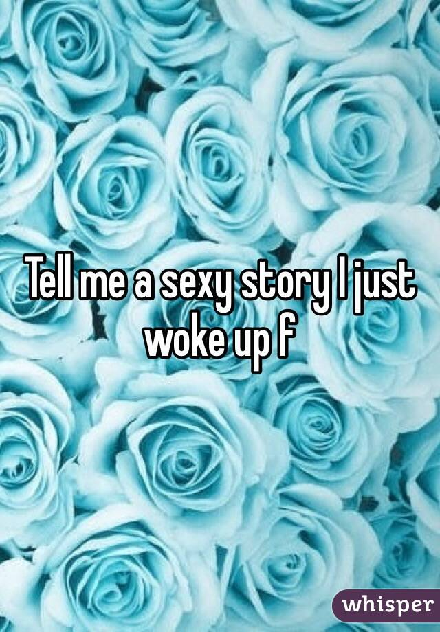 Tell me a sexy story I just woke up f