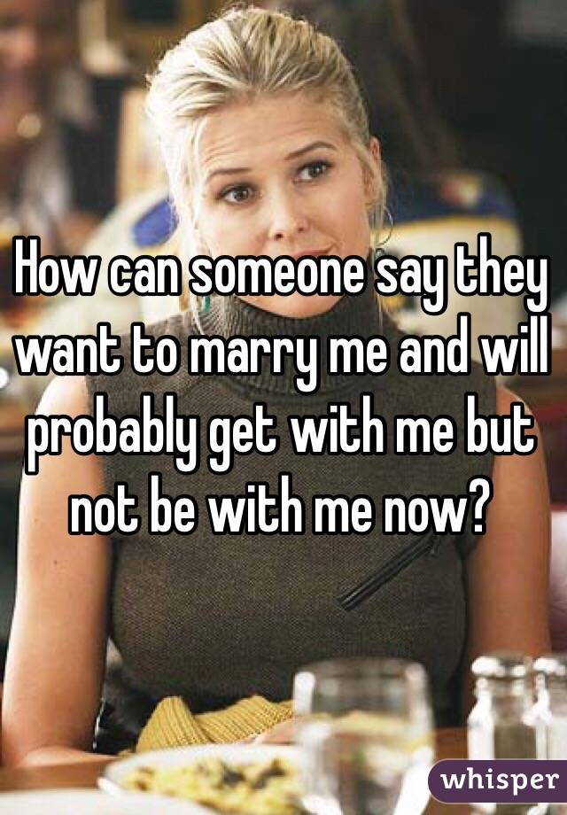 How can someone say they want to marry me and will probably get with me but not be with me now?