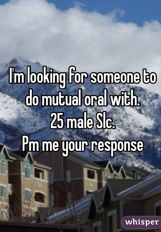 I'm looking for someone to do mutual oral with.  25 male Slc.  Pm me your response