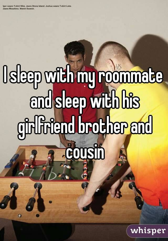 I sleep with my roommate and sleep with his girlfriend brother and cousin