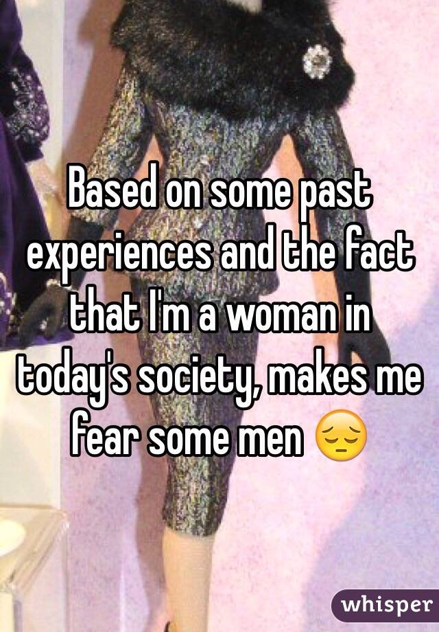 Based on some past experiences and the fact that I'm a woman in today's society, makes me fear some men 😔