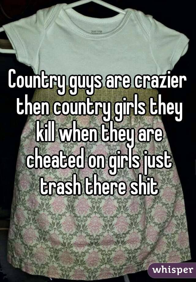 Country guys are crazier then country girls they kill when they are cheated on girls just trash there shit