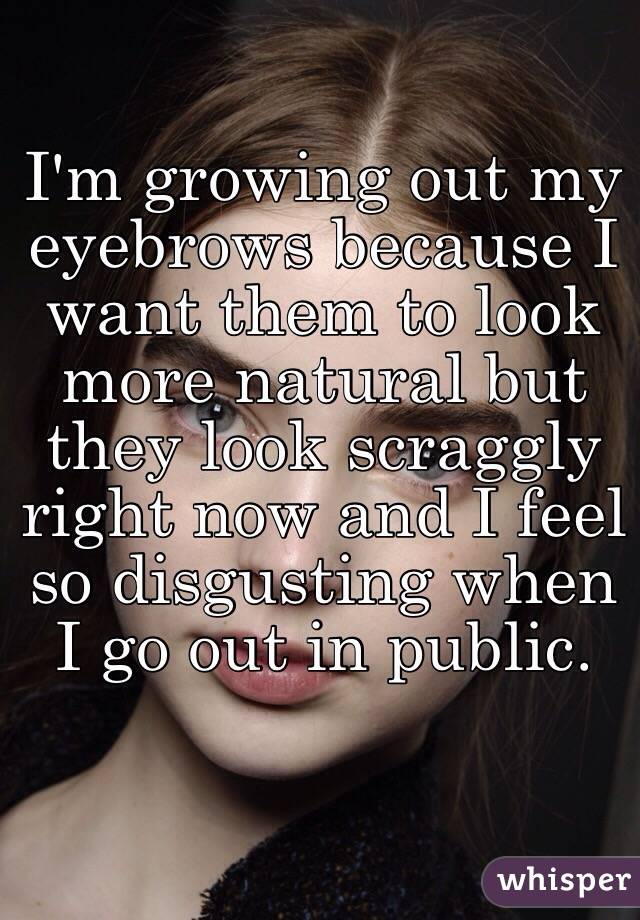I'm growing out my eyebrows because I want them to look more natural but they look scraggly right now and I feel so disgusting when I go out in public.
