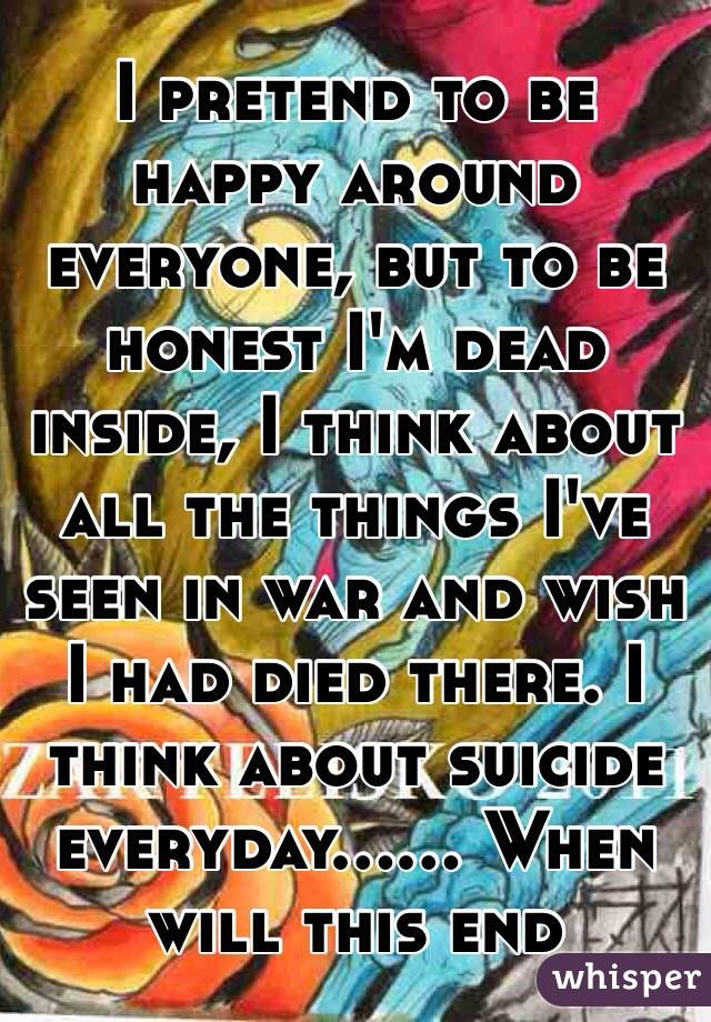 I pretend to be happy around everyone, but to be honest I'm dead inside, I think about all the things I've seen in war and wish I had died there. I think about suicide everyday...... When will this end